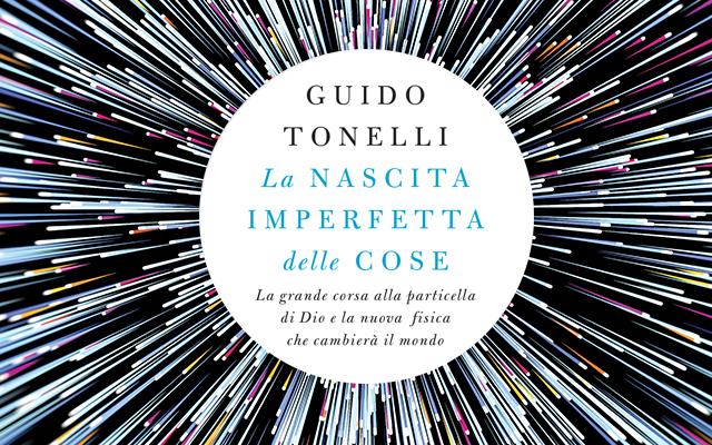 La nascita imperfetta delle cose, di Guido Tonelli